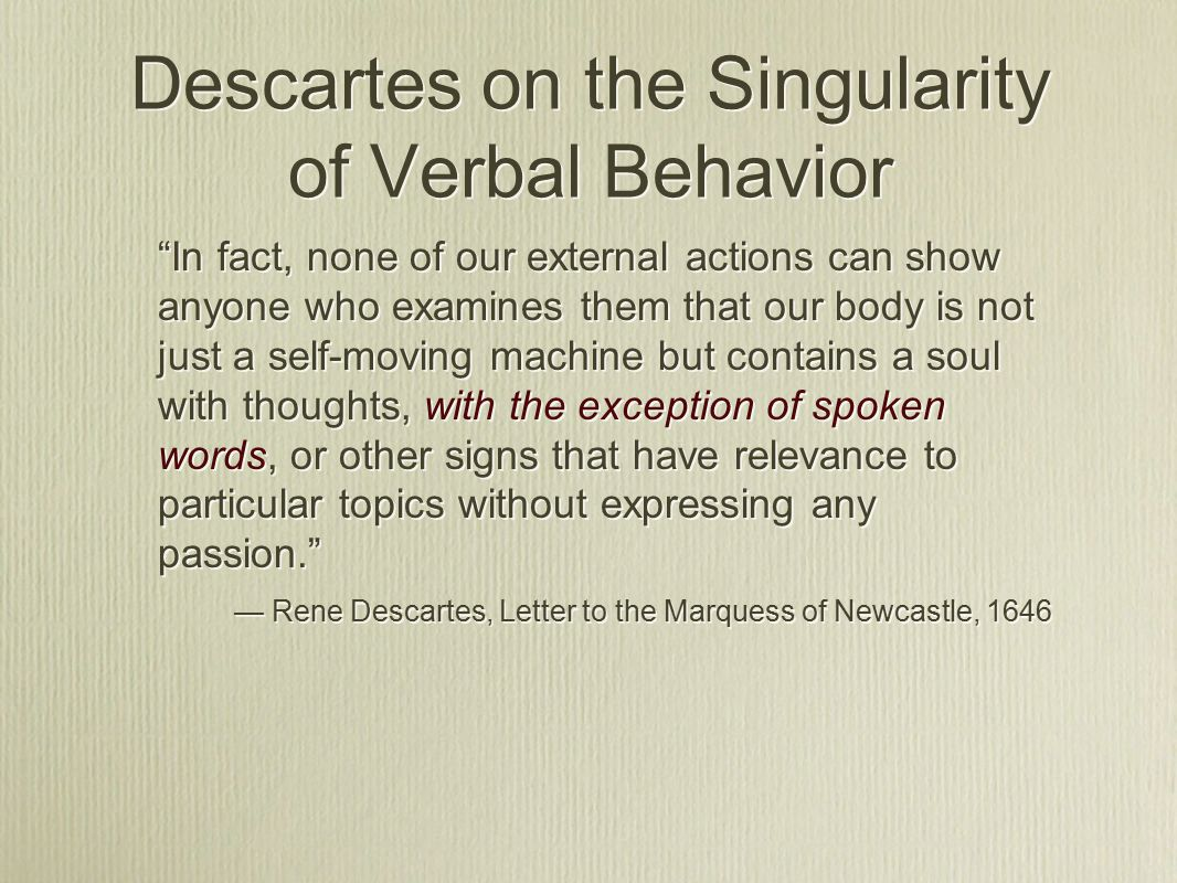Descartes on the Singularity of Verbal Behavior In fact, none of our external actions can show anyone who examines them that our body is not just a self-moving machine but contains a soul with thoughts, with the exception of spoken words, or other signs that have relevance to particular topics without expressing any passion. — Rene Descartes, Letter to the Marquess of Newcastle, 1646 In fact, none of our external actions can show anyone who examines them that our body is not just a self-moving machine but contains a soul with thoughts, with the exception of spoken words, or other signs that have relevance to particular topics without expressing any passion. — Rene Descartes, Letter to the Marquess of Newcastle, 1646