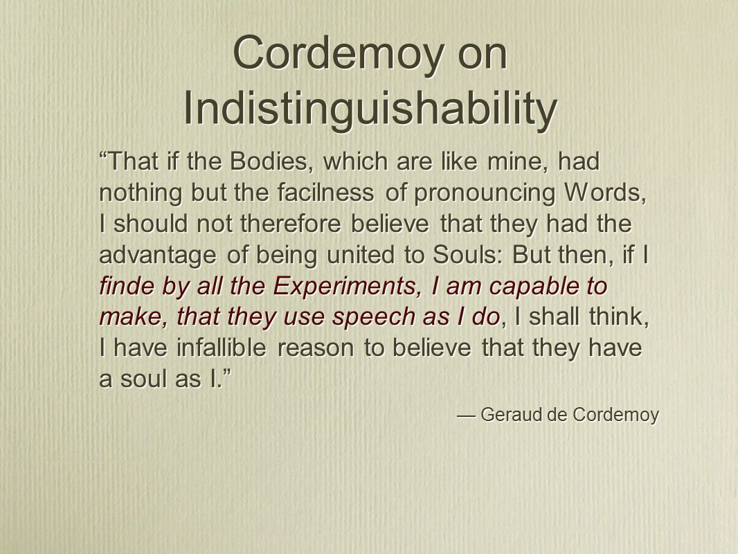 Cordemoy on Indistinguishability That if the Bodies, which are like mine, had nothing but the facilness of pronouncing Words, I should not therefore believe that they had the advantage of being united to Souls: But then, if I finde by all the Experiments, I am capable to make, that they use speech as I do, I shall think, I have infallible reason to believe that they have a soul as I. — Geraud de Cordemoy That if the Bodies, which are like mine, had nothing but the facilness of pronouncing Words, I should not therefore believe that they had the advantage of being united to Souls: But then, if I finde by all the Experiments, I am capable to make, that they use speech as I do, I shall think, I have infallible reason to believe that they have a soul as I. — Geraud de Cordemoy