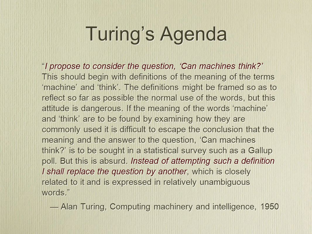 Turing's Agenda I propose to consider the question, 'Can machines think ' This should begin with definitions of the meaning of the terms 'machine' and 'think'.
