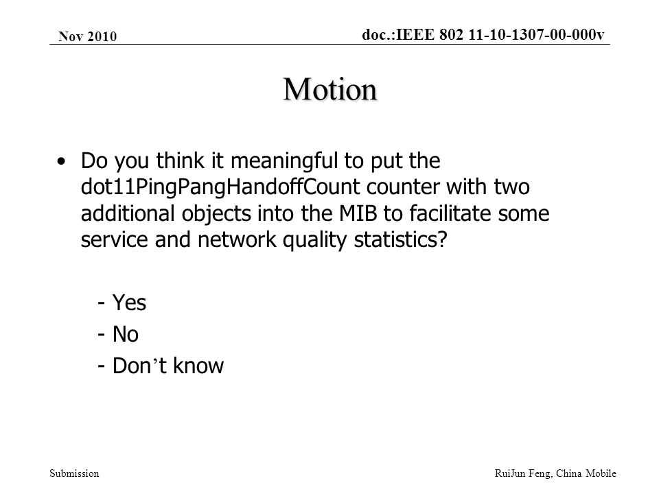 doc.:IEEE 802 11-10-1307-00-000v Submission Nov 2010 RuiJun Feng, China Mobile Motion Do you think it meaningful to put the dot11PingPangHandoffCount counter with two additional objects into the MIB to facilitate some service and network quality statistics.