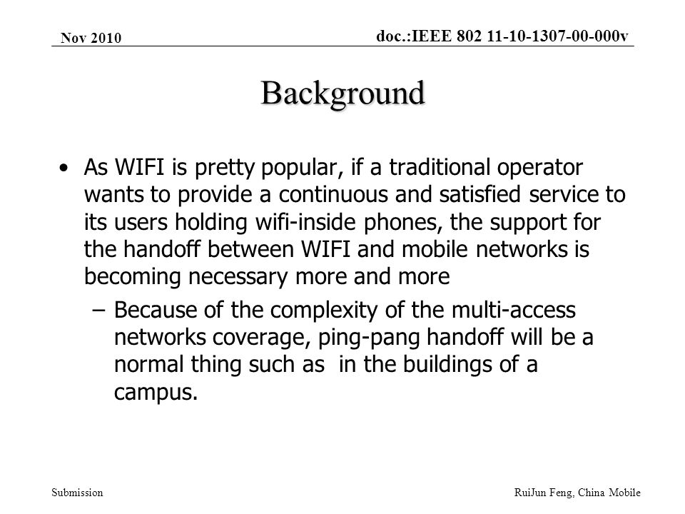 doc.:IEEE 802 11-10-1307-00-000v Submission Nov 2010 RuiJun Feng, China Mobile Background As WIFI is pretty popular, if a traditional operator wants to provide a continuous and satisfied service to its users holding wifi-inside phones, the support for the handoff between WIFI and mobile networks is becoming necessary more and more –Because of the complexity of the multi-access networks coverage, ping-pang handoff will be a normal thing such as in the buildings of a campus.