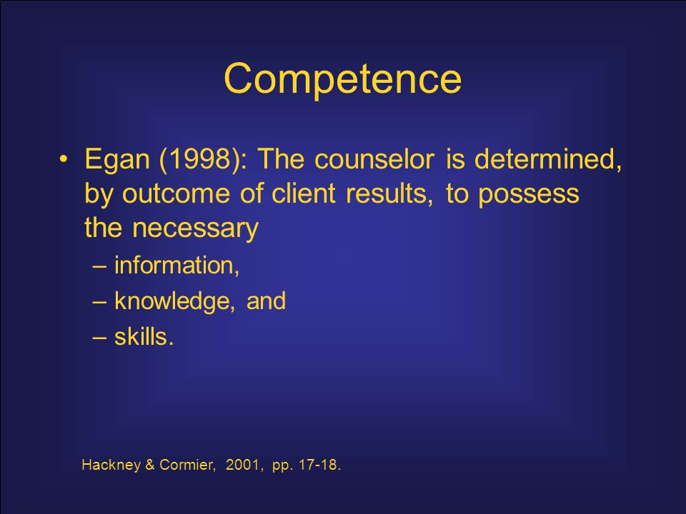 Competence Kleinke (1994): Includes knowledge of –psychological processes, –assessment, –clinical skills, –technical skills, –judgment, –ethics and personal effectiveness.