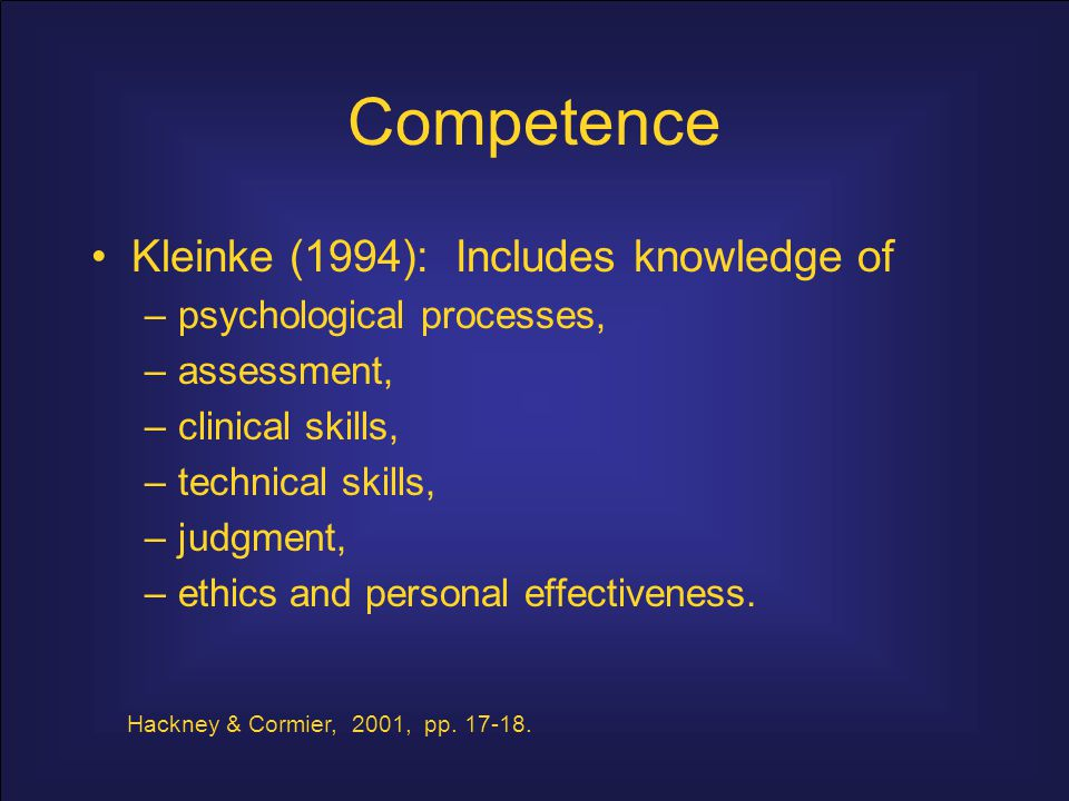 Competence (Strong, 1968; Strong & Schmidt, 1970; Strong & Claiborn, 1982): Includes knowledge of –psychological processes, –assessment, –clinical skills, –technical skills, –judgment, –ethics and personal effectiveness.