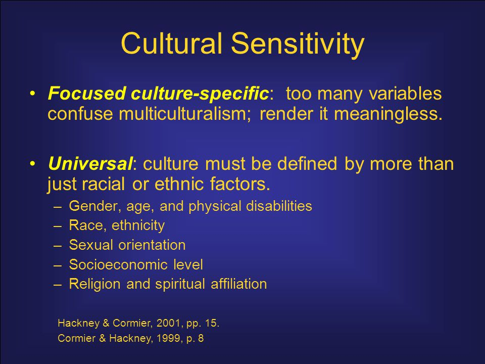 Cultural Sensitivity Integrative: –Focused culture-specific and the universal approach are both important –Both approaches are blended in multicultural counseling and therapy (Ivey, et al., 1997).