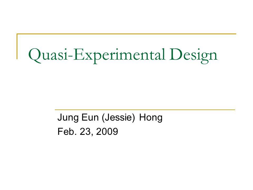 Quasi-Experimental Design Jung Eun (Jessie) Hong Feb. 23, 2009