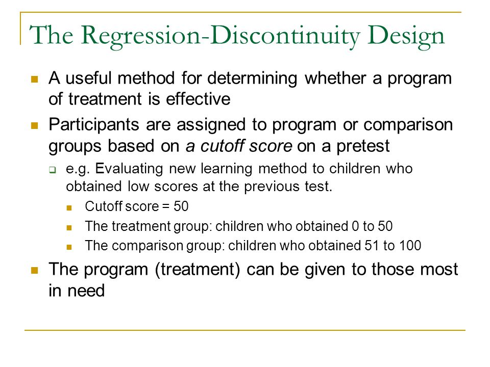 The Regression-Discontinuity Design A useful method for determining whether a program of treatment is effective Participants are assigned to program o