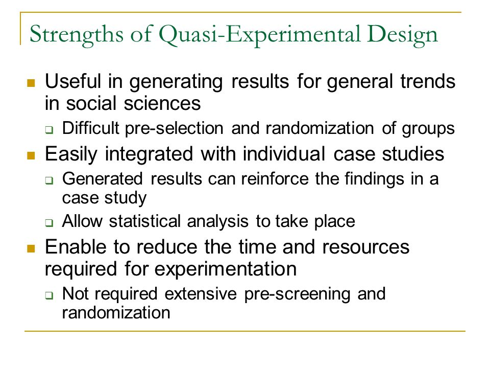 Strengths of Quasi-Experimental Design Useful in generating results for general trends in social sciences  Difficult pre-selection and randomization