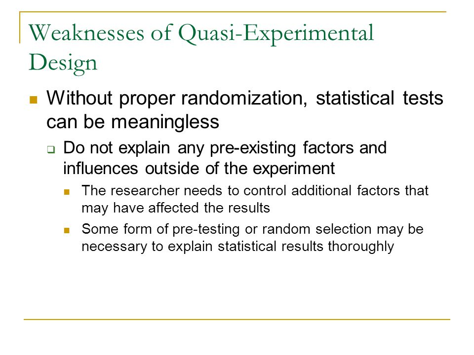 Weaknesses of Quasi-Experimental Design Without proper randomization, statistical tests can be meaningless  Do not explain any pre-existing factors a