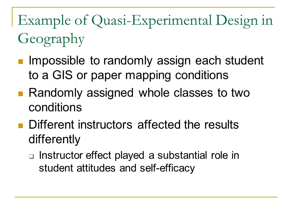 Example of Quasi-Experimental Design in Geography Impossible to randomly assign each student to a GIS or paper mapping conditions Randomly assigned wh