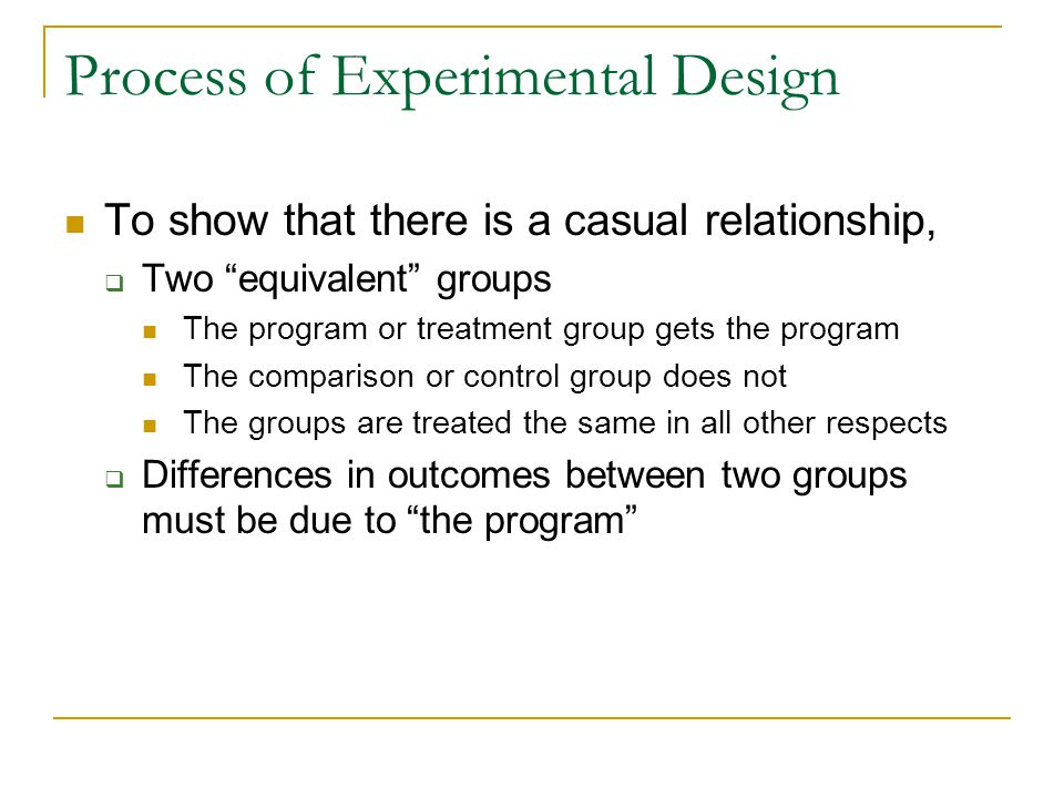 "Process of Experimental Design To show that there is a casual relationship,  Two ""equivalent"" groups The program or treatment group gets the program"