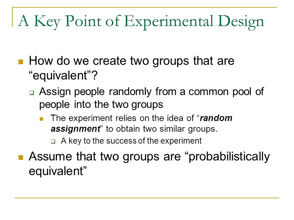 "A Key Point of Experimental Design How do we create two groups that are ""equivalent""?  Assign people randomly from a common pool of people into the t"