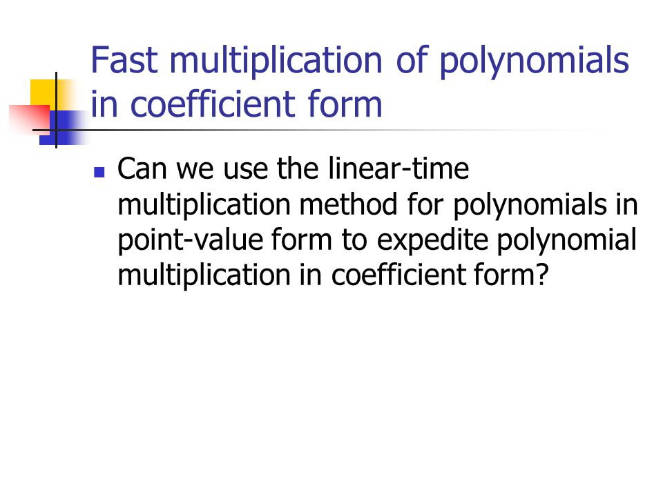 Fast multiplication of polynomials in coefficient form Can we use the linear-time multiplication method for polynomials in point-value form to expedite polynomial multiplication in coefficient form