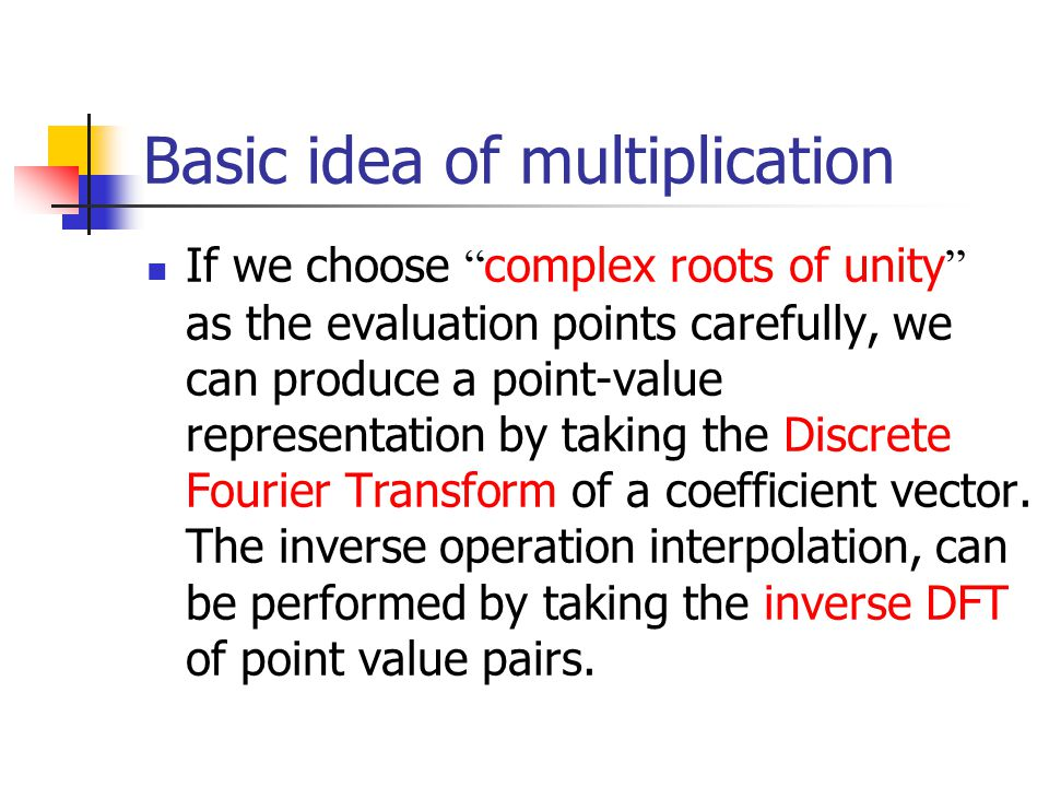 If we choose complex roots of unity as the evaluation points carefully, we can produce a point-value representation by taking the Discrete Fourier Transform of a coefficient vector.