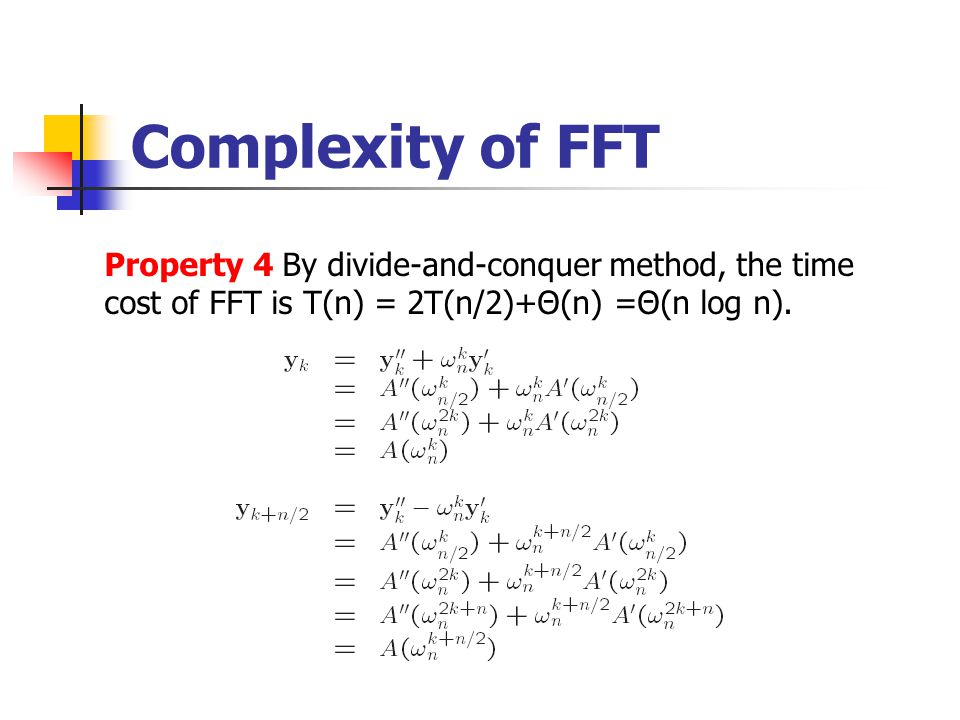 Complexity of FFT Property 4 By divide-and-conquer method, the time cost of FFT is T(n) = 2T(n/2)+Θ(n) =Θ(n log n).