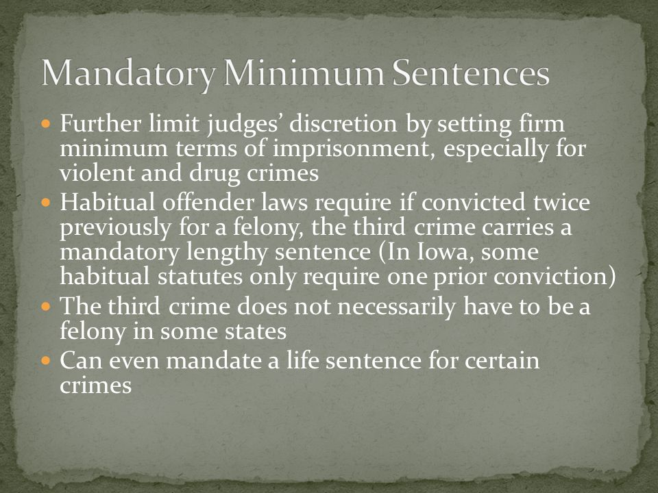 Further limit judges' discretion by setting firm minimum terms of imprisonment, especially for violent and drug crimes Habitual offender laws require