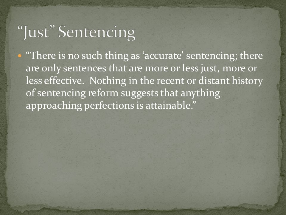 """There is no such thing as 'accurate' sentencing; there are only sentences that are more or less just, more or less effective. Nothing in the recent o"