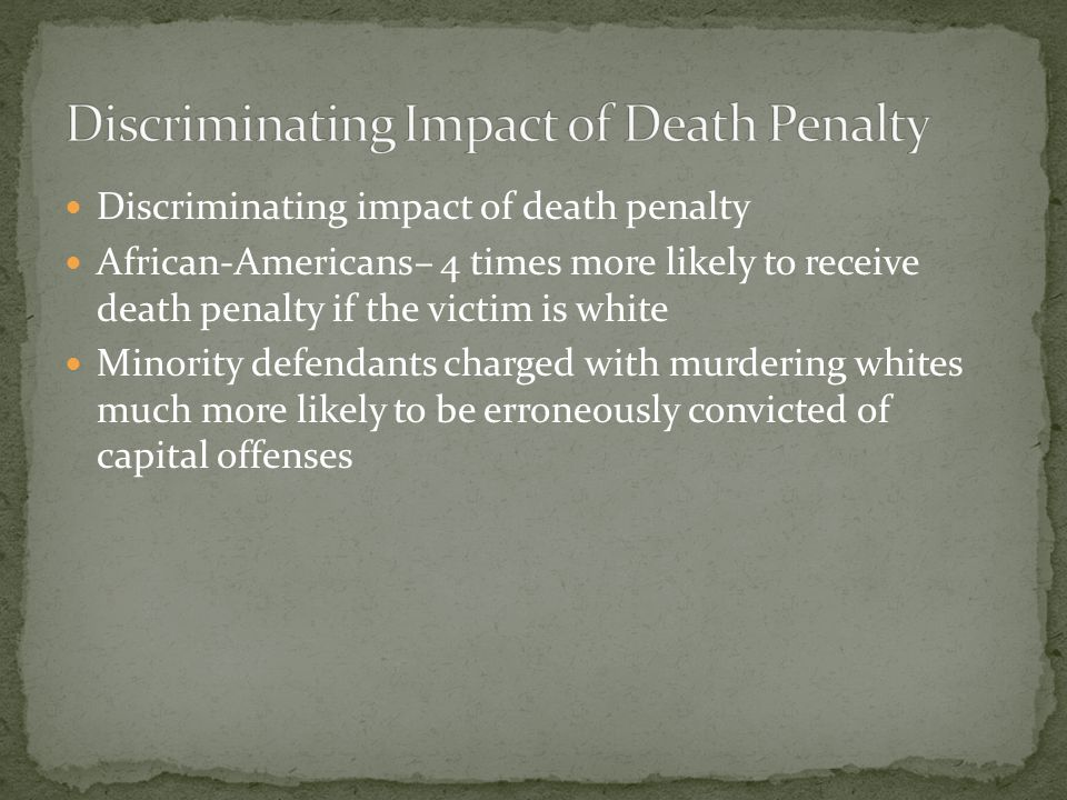 Discriminating impact of death penalty African-Americans– 4 times more likely to receive death penalty if the victim is white Minority defendants char