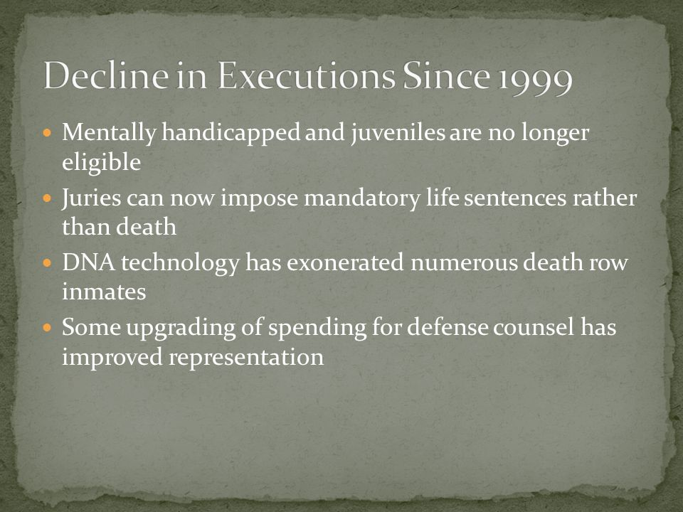 Mentally handicapped and juveniles are no longer eligible Juries can now impose mandatory life sentences rather than death DNA technology has exonerat