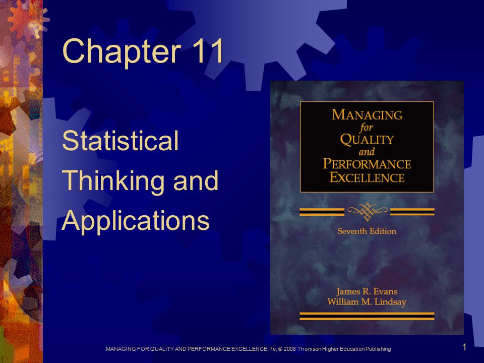 MANAGING FOR QUALITY AND PERFORMANCE EXCELLENCE, 7e, © 2008 Thomson Higher Education Publishing 12 Statistical Foundations  Random variables  Probability distributions  Populations and samples  Point estimates  Sampling distributions  Standard error of the mean