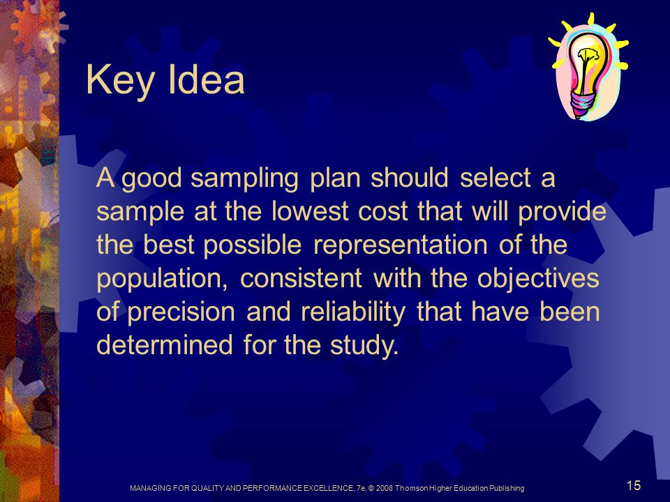 MANAGING FOR QUALITY AND PERFORMANCE EXCELLENCE, 7e, © 2008 Thomson Higher Education Publishing 15 Key Idea A good sampling plan should select a sample at the lowest cost that will provide the best possible representation of the population, consistent with the objectives of precision and reliability that have been determined for the study.