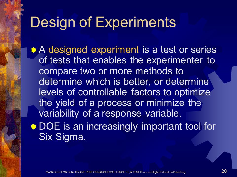 MANAGING FOR QUALITY AND PERFORMANCE EXCELLENCE, 7e, © 2008 Thomson Higher Education Publishing 20 Design of Experiments  A designed experiment is a test or series of tests that enables the experimenter to compare two or more methods to determine which is better, or determine levels of controllable factors to optimize the yield of a process or minimize the variability of a response variable.