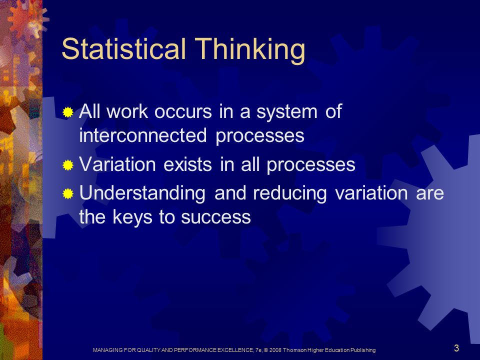 MANAGING FOR QUALITY AND PERFORMANCE EXCELLENCE, 7e, © 2008 Thomson Higher Education Publishing 3 Statistical Thinking  All work occurs in a system of interconnected processes  Variation exists in all processes  Understanding and reducing variation are the keys to success