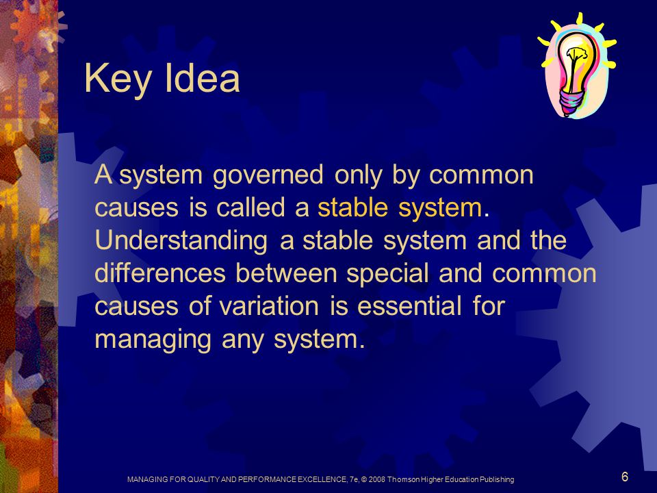 MANAGING FOR QUALITY AND PERFORMANCE EXCELLENCE, 7e, © 2008 Thomson Higher Education Publishing 6 Key Idea A system governed only by common causes is called a stable system.