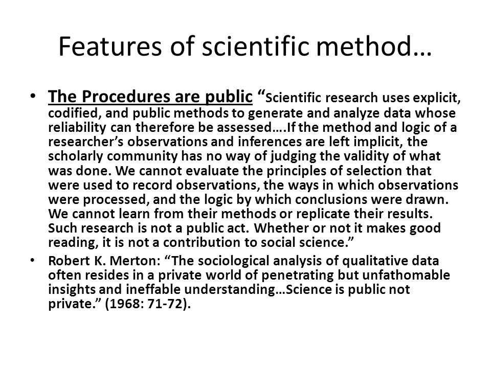 Features of scientific method… The Procedures are public Scientific research uses explicit, codified, and public methods to generate and analyze data whose reliability can therefore be assessed….If the method and logic of a researcher's observations and inferences are left implicit, the scholarly community has no way of judging the validity of what was done.