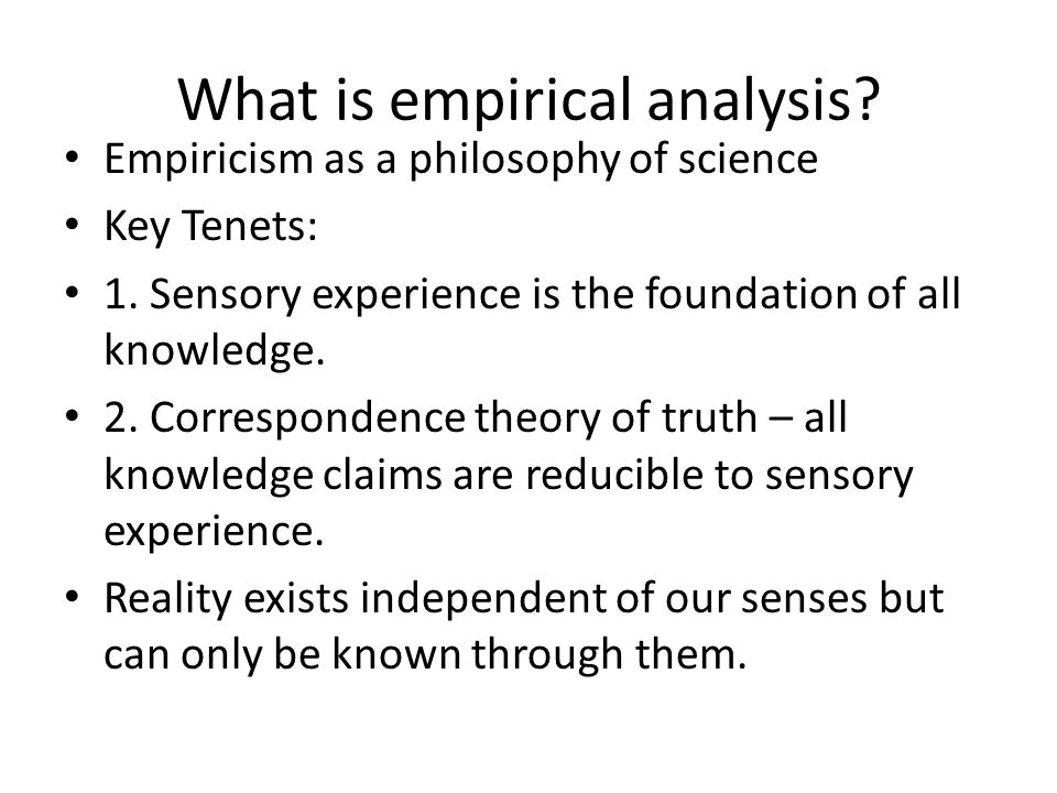 What is empirical analysis.Empiricism as a philosophy of science Key Tenets: 1.