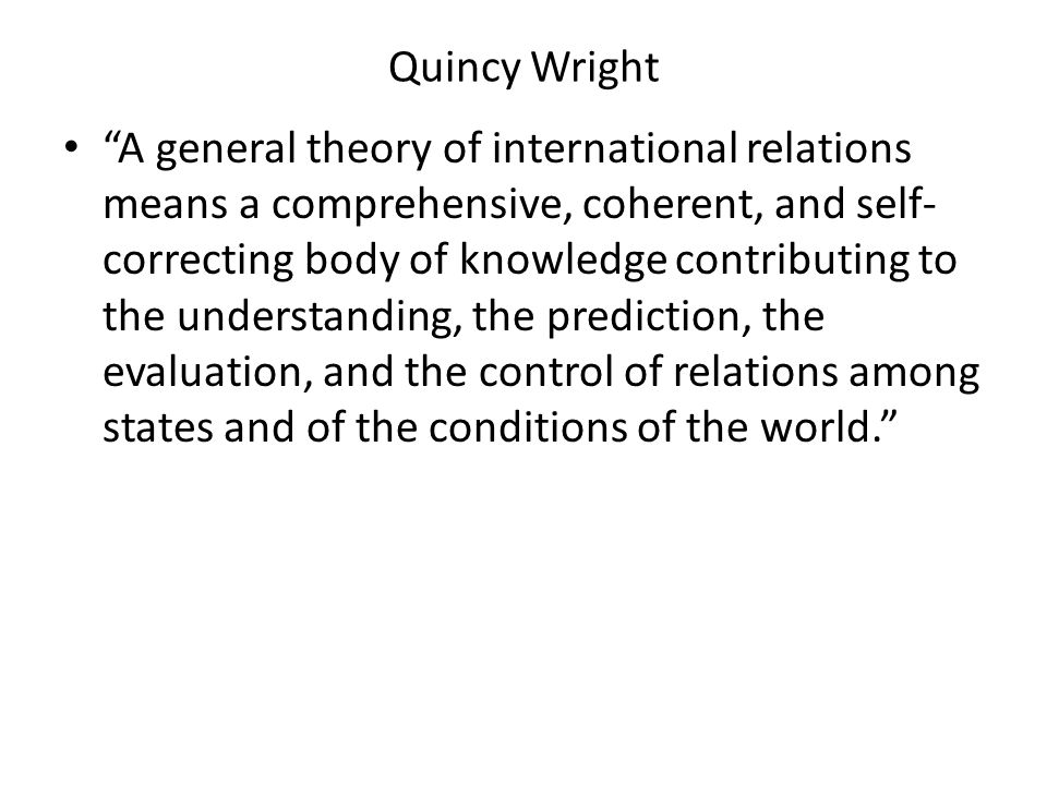 Quincy Wright A general theory of international relations means a comprehensive, coherent, and self- correcting body of knowledge contributing to the understanding, the prediction, the evaluation, and the control of relations among states and of the conditions of the world.