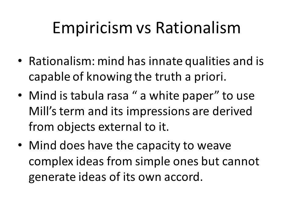 Empiricism vs Rationalism Rationalism: mind has innate qualities and is capable of knowing the truth a priori.