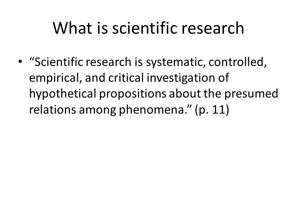 What is scientific research Scientific research is systematic, controlled, empirical, and critical investigation of hypothetical propositions about the presumed relations among phenomena. (p.