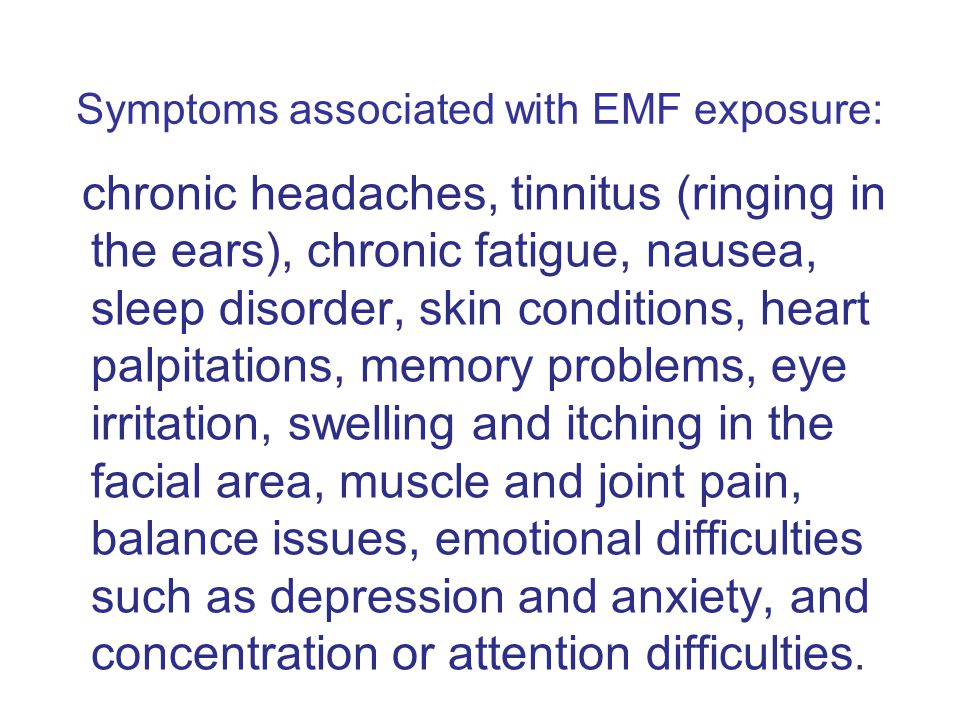 Symptoms associated with EMF exposure: chronic headaches, tinnitus (ringing in the ears), chronic fatigue, nausea, sleep disorder, skin conditions, heart palpitations, memory problems, eye irritation, swelling and itching in the facial area, muscle and joint pain, balance issues, emotional difficulties such as depression and anxiety, and concentration or attention difficulties.