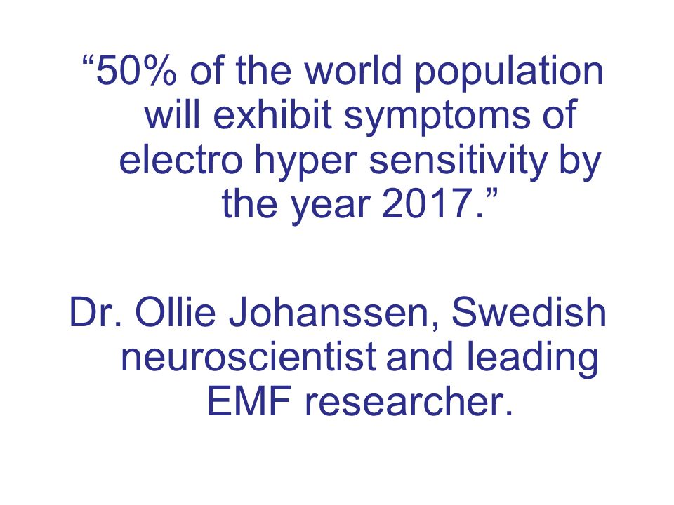 50% of the world population will exhibit symptoms of electro hyper sensitivity by the year 2017. Dr.