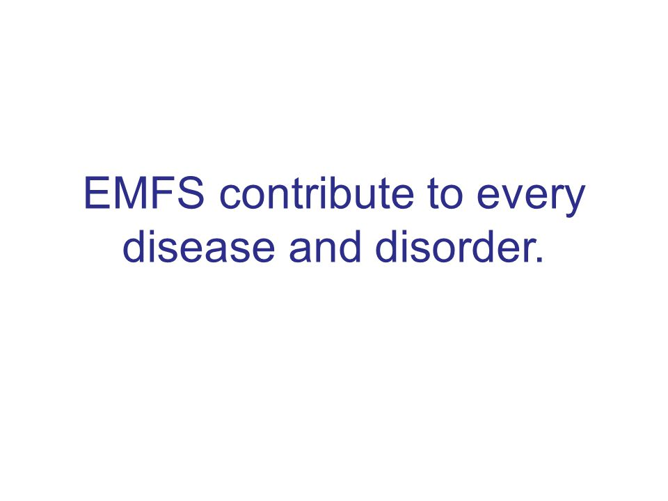 EMFS contribute to every disease and disorder.
