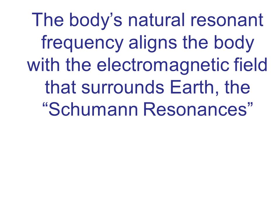 The body's natural resonant frequency aligns the body with the electromagnetic field that surrounds Earth, the Schumann Resonances