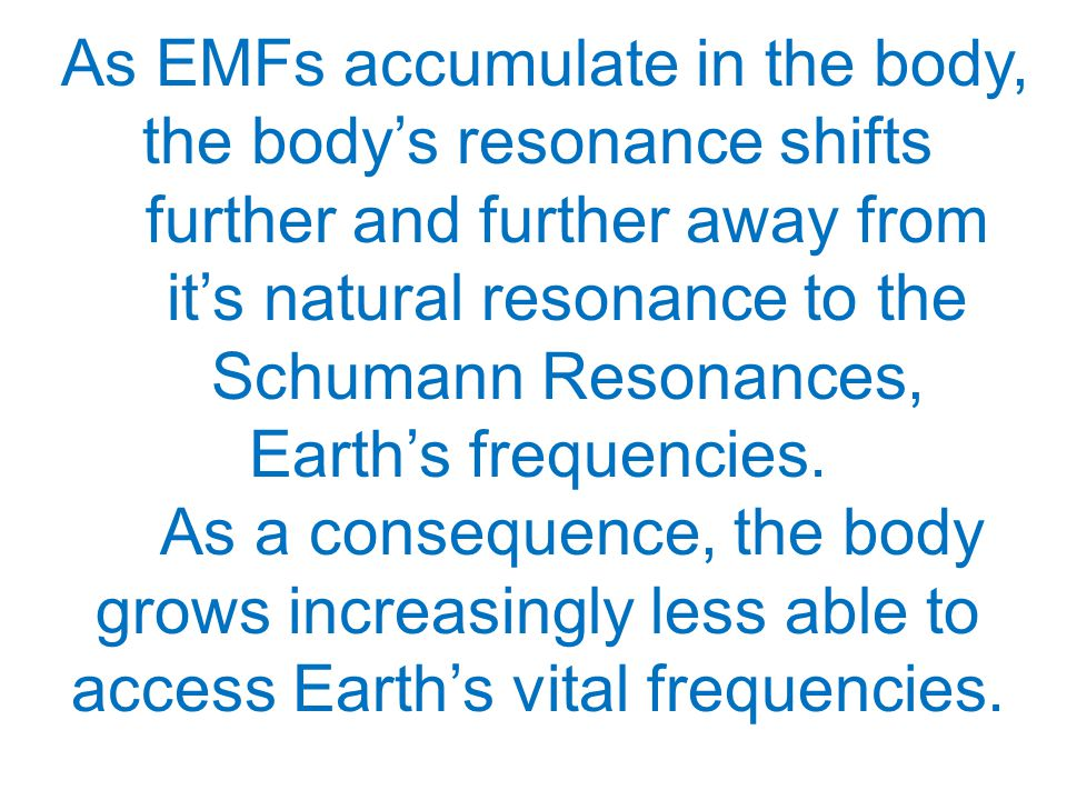 As EMFs accumulate in the body, the body's resonance shifts further and further away from it's natural resonance to the Schumann Resonances, Earth's frequencies.