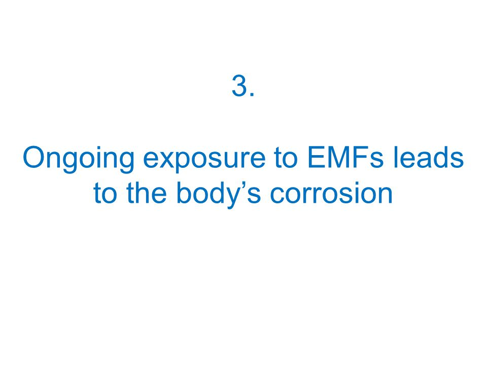 3. Ongoing exposure to EMFs leads to the body's corrosion