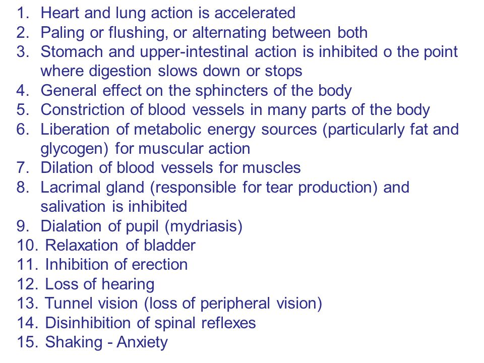 1.Heart and lung action is accelerated 2.Paling or flushing, or alternating between both 3.Stomach and upper-intestinal action is inhibited o the point where digestion slows down or stops 4.General effect on the sphincters of the body 5.Constriction of blood vessels in many parts of the body 6.Liberation of metabolic energy sources (particularly fat and glycogen) for muscular action 7.Dilation of blood vessels for muscles 8.Lacrimal gland (responsible for tear production) and salivation is inhibited 9.Dialation of pupil (mydriasis) 10.