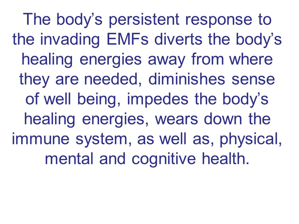 The body's persistent response to the invading EMFs diverts the body's healing energies away from where they are needed, diminishes sense of well being, impedes the body's healing energies, wears down the immune system, as well as, physical, mental and cognitive health.