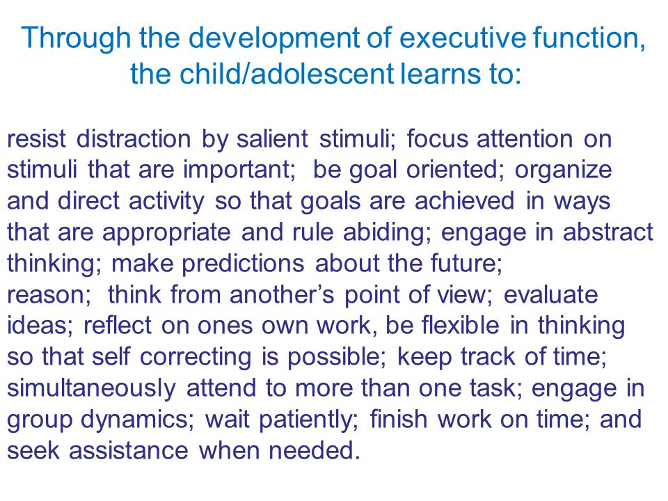 Through the development of executive function, the child/adolescent learns to: resist distraction by salient stimuli; focus attention on stimuli that are important; be goal oriented; organize and direct activity so that goals are achieved in ways that are appropriate and rule abiding; engage in abstract thinking; make predictions about the future; reason; think from another's point of view; evaluate ideas; reflect on ones own work, be flexible in thinking so that self correcting is possible; keep track of time; simultaneously attend to more than one task; engage in group dynamics; wait patiently; finish work on time; and seek assistance when needed.