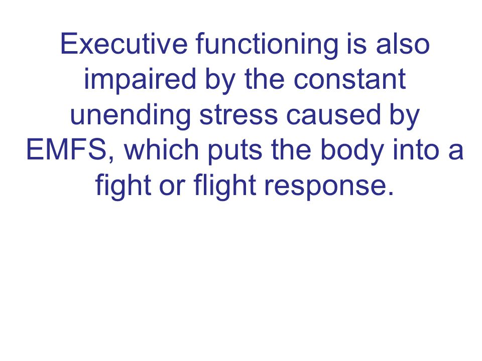 Executive functioning is also impaired by the constant unending stress caused by EMFS, which puts the body into a fight or flight response.