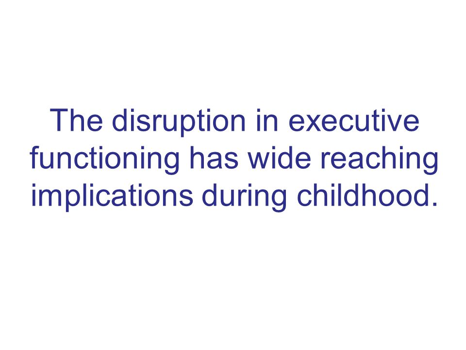 The disruption in executive functioning has wide reaching implications during childhood.