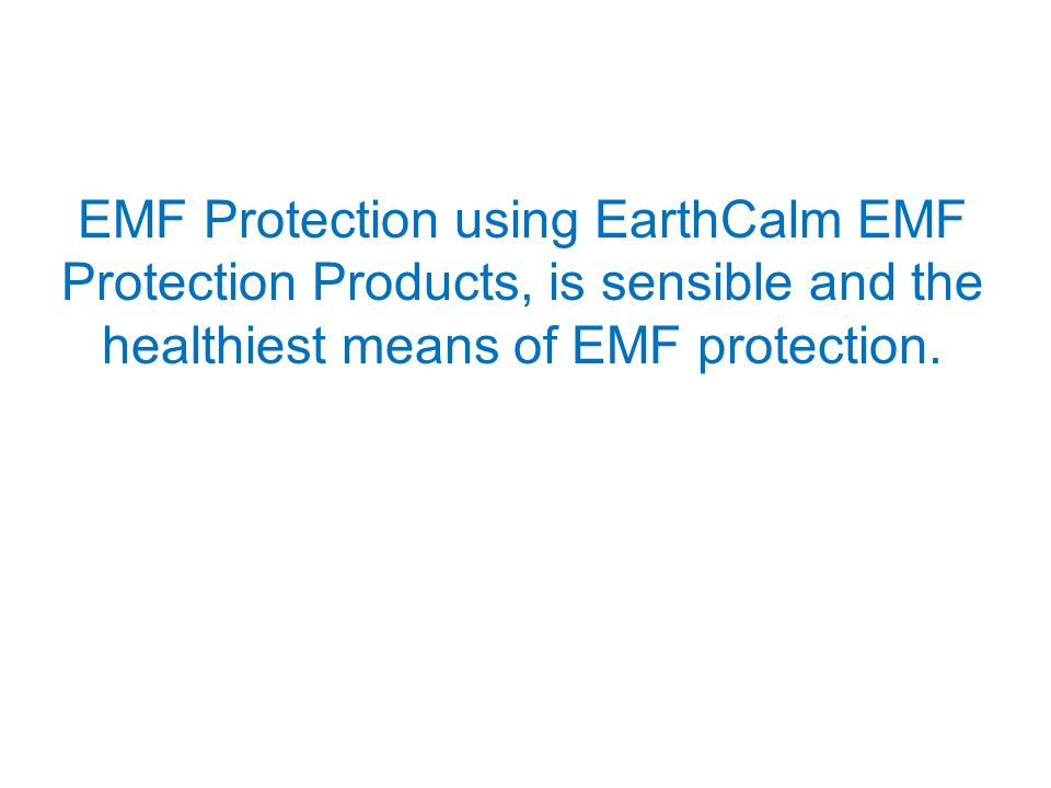 EMF Protection using EarthCalm EMF Protection Products, is sensible and the healthiest means of EMF protection.