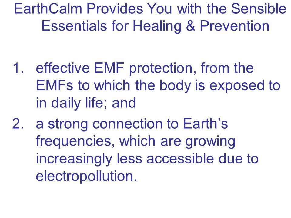 EarthCalm Provides You with the Sensible Essentials for Healing & Prevention 1.effective EMF protection, from the EMFs to which the body is exposed to in daily life; and 2.a strong connection to Earth's frequencies, which are growing increasingly less accessible due to electropollution.