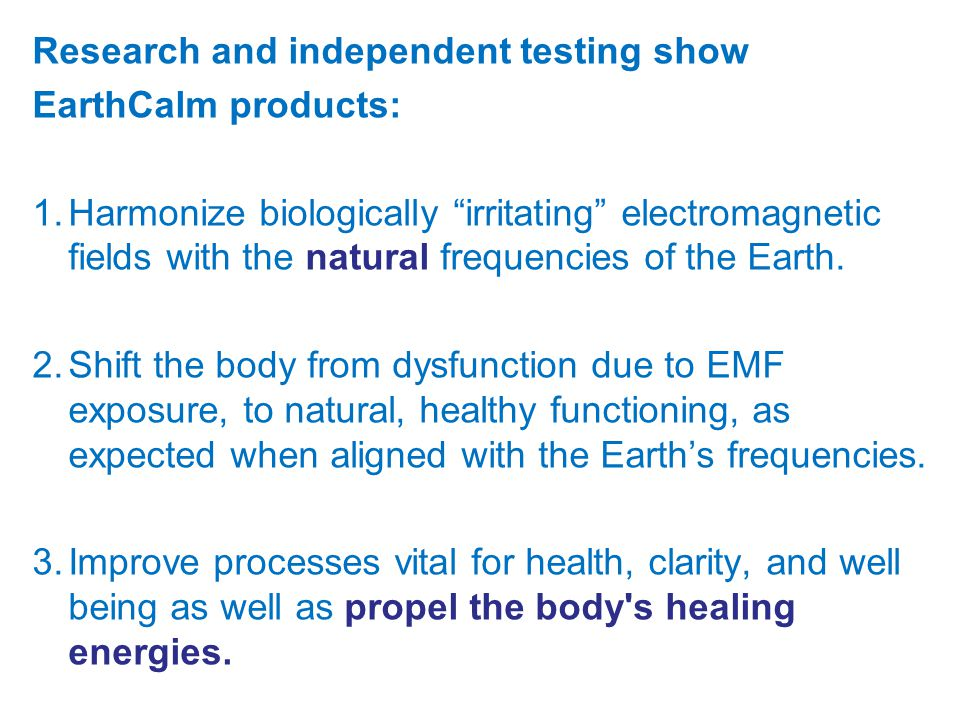Research and independent testing show EarthCalm products: 1.Harmonize biologically irritating electromagnetic fields with the natural frequencies of the Earth.