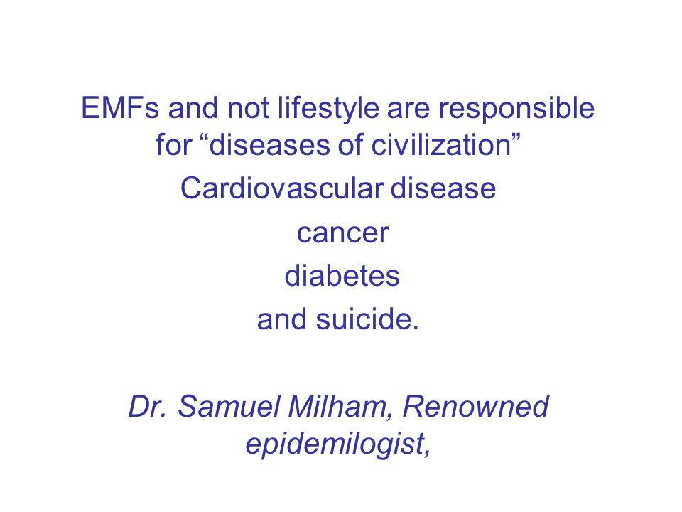 EMFs and not lifestyle are responsible for diseases of civilization Cardiovascular disease cancer diabetes and suicide.