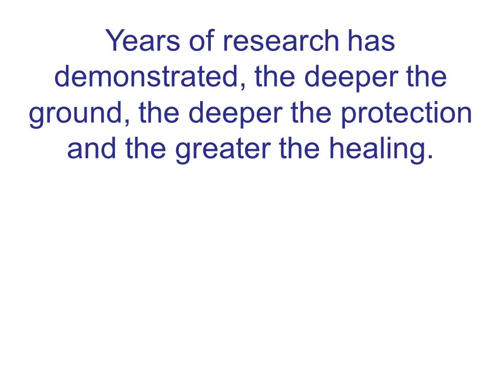 Years of research has demonstrated, the deeper the ground, the deeper the protection and the greater the healing.