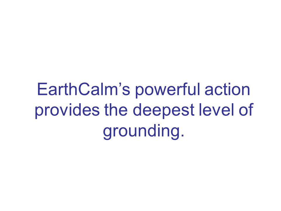 EarthCalm's powerful action provides the deepest level of grounding.