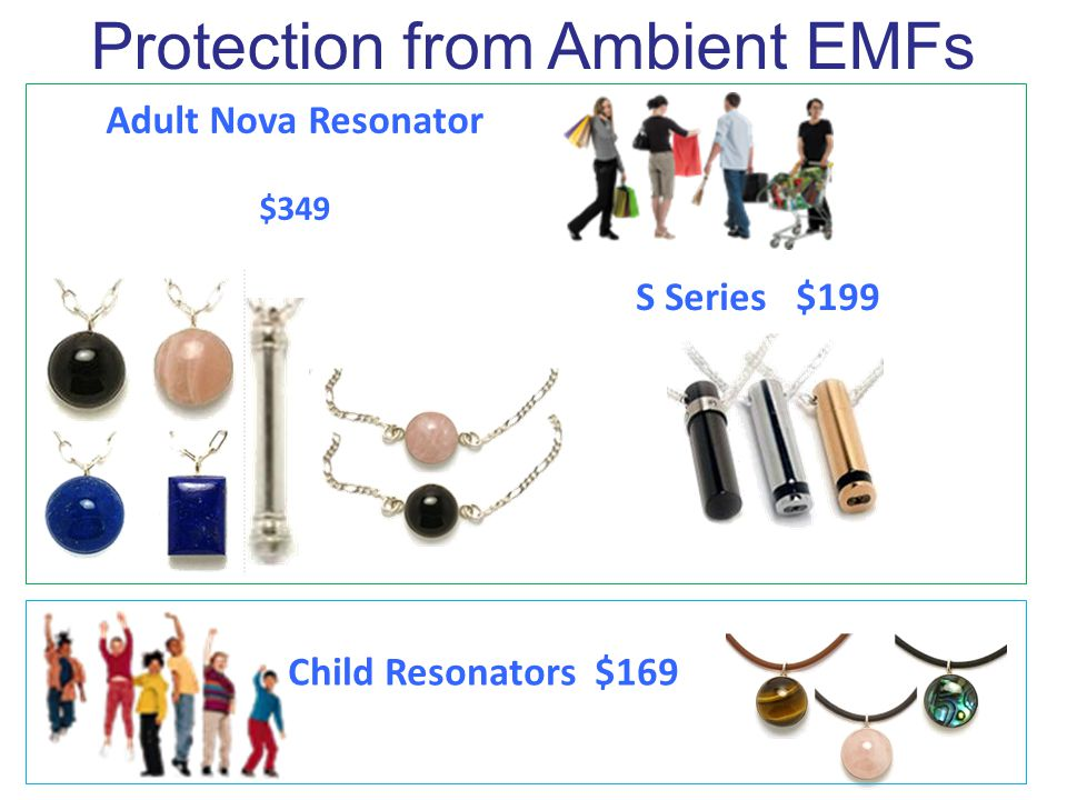 Child Resonators $169 Adult Nova Resonator $349 S Series $199 Protection from Ambient EMFs